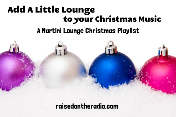 Christmas Music Playlist.Martini Lounge Christmas Playlist Raised On The Radio